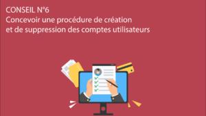 CONSEIL N°6 – Concevoir une procédure de création et de suppression des comptes utilisateurs